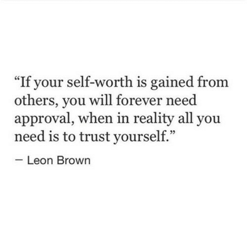 """Approval: If your self-worth is gained from  others, you will forever need  approval, when in reality all you  need is to trust yourself.""""  Leon Brown"""