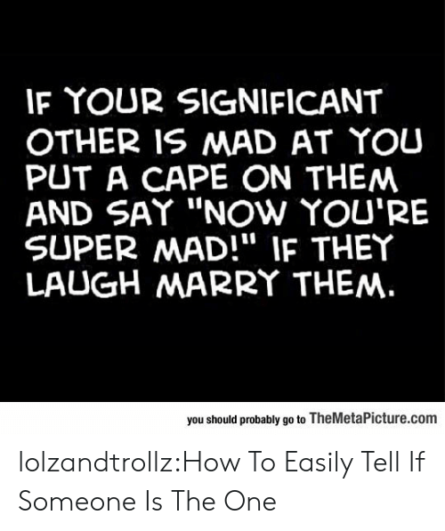 "significant other: IF YOUR SIGNIFICANT  OTHER IS MAD AT YOU  PUT A CAPE ON THEM  AND SAY ""NOw YOU'RE  SUPER MAD!"" IF THEY  LAUGH MARRY THEM.  you should probably go to TheMetaPicture.com lolzandtrollz:How To Easily Tell If Someone Is The One"