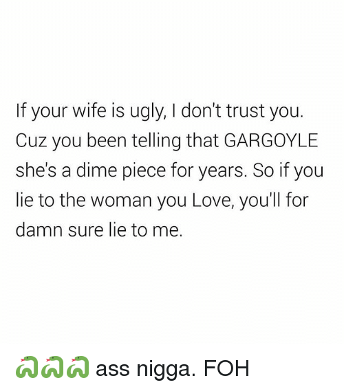 dont trust you: If your wife is ugly, I don't trust you.  Cuz you been telling that GARGOYLE  she's a dime piece for years. So if you  lie to the woman you Love, you'll for  damn sure lie to me. 🐍🐍🐍 ass nigga. FOH
