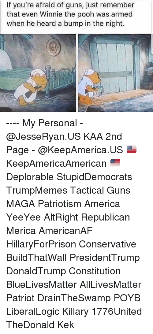 Yeeyee: If you're afraid of guns, just remember  that even Winnie the pooh was armed  when he heard a bump in the night. ---- My Personal - @JesseRyan.US KAA 2nd Page - @KeepAmerica.US 🇺🇸 KeepAmericaAmerican 🇺🇸 Deplorable StupidDemocrats TrumpMemes Tactical Guns MAGA Patriotism America YeeYee AltRight Republican Merica AmericanAF HillaryForPrison Conservative BuildThatWall PresidentTrump DonaldTrump Constitution BlueLivesMatter AllLivesMatter Patriot DrainTheSwamp POYB LiberalLogic Killary 1776United TheDonald Kek