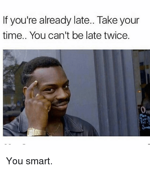 You Smart: If you're already late.. Take your  time.. You can't be late twice. You smart.