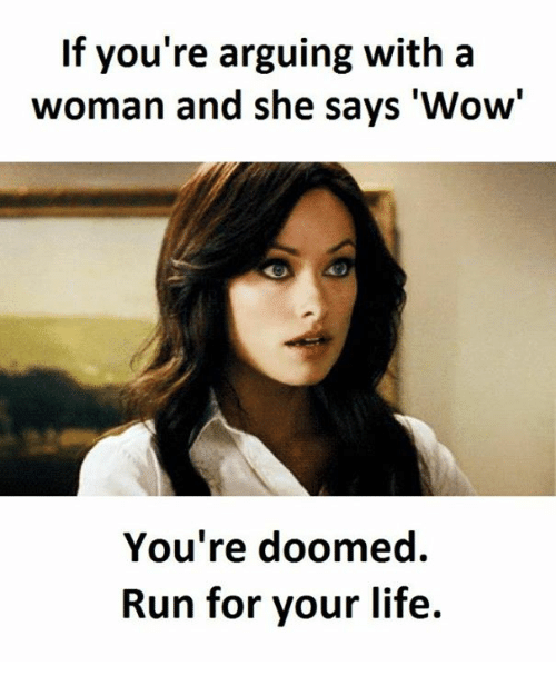 """run for your life: If you're arguing with a  woman and she says """"Wow  You're doomed.  Run for your life."""