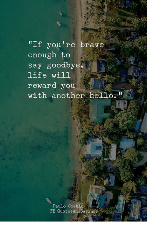"""Hello, Life, and Brave: """"If you're brave  enough to  say goodbye,  life will  reward you  with another hello.  Ct  -Paulo Coehlo.  FB QuotesAndSayings"""