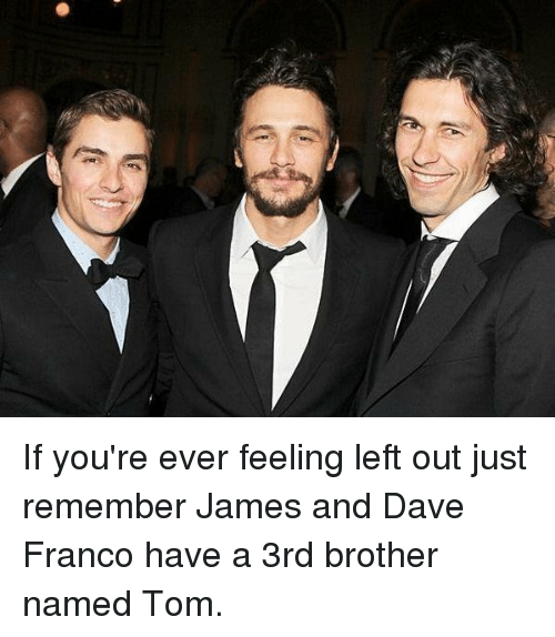 Memes, Dave Franco, and 🤖: If you're ever feeling left out just remember James and Dave Franco have a 3rd brother named Tom.
