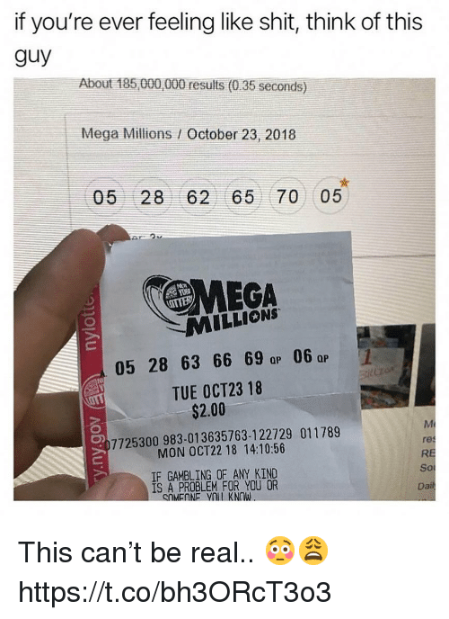 Shit, Mega, and Mega Millions: if you're ever feeling like shit, think of this  guy  About 185 000,000 results (0.35 seconds)  Mega Millions / October 23, 2018  05 28 62 65 70 05  MEGA  MILLIONS  05 28 63 66 69 a 06  TUE OCT23 18  QP  Qp  $2.00  7725300983-01 3635763-1 22729 011789  MON OCT22 18 14:10:56  IF GAMBLING OF ANY KIND  1S A PROBLEM FOR YOU OR  res  RE  So  Da This can't be real.. 😳😩 https://t.co/bh3ORcT3o3