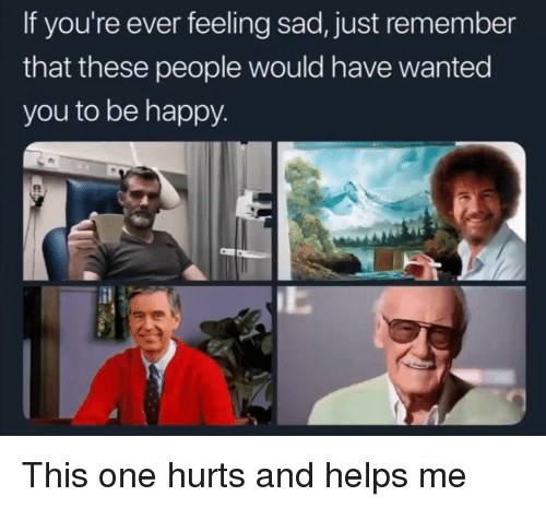 Happy, Sad, and Helps: If you're ever feeling sad, just remember  that these people would have wanted  you to be happy This one hurts and helps me