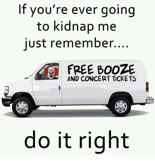 Kidnaped: If you're ever going  to kidnap me  just remember.  AND CONCERT TICKETS  do it right