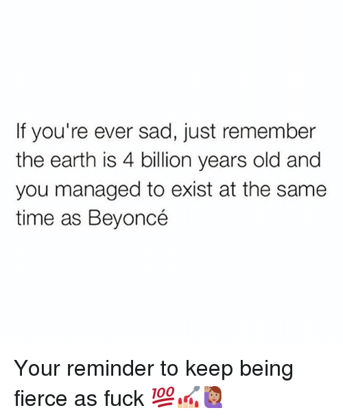 Existance: If you're ever sad, just remember  the earth is 4 billion years old and  you managed to exist at the same  time as Beyoncé Your reminder to keep being fierce as fuck 💯💅🏼🙋🏽