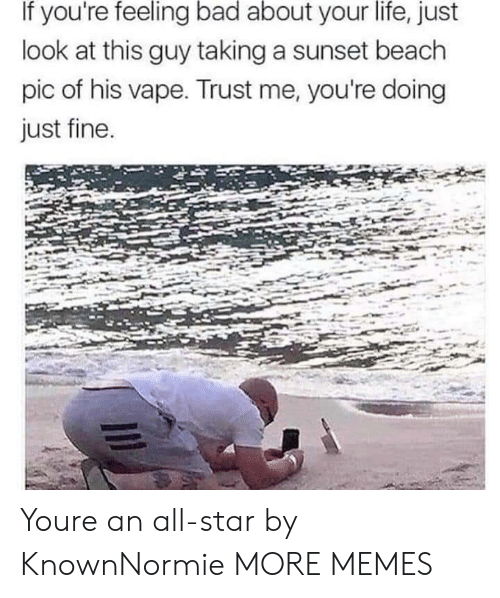 All Star: If you're feeling bad about your life, just  look at this guy taking a sunset beach  pic of his vape. Trust me, you're doing  just fine Youre an all-star by KnownNormie MORE MEMES