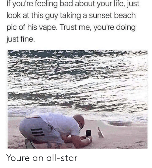 All Star: If you're feeling bad about your life, just  look at this guy taking a sunset beach  pic of his vape. Trust me, you're doing  just fine Youre an all-star