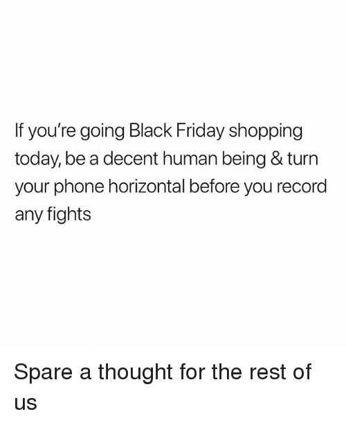 Black Friday, Friday, and Phone: If you're going Black Friday shopping  today, be a decent human being & turn  your phone horizontal before you record  any fights Spare a thought for the rest of us