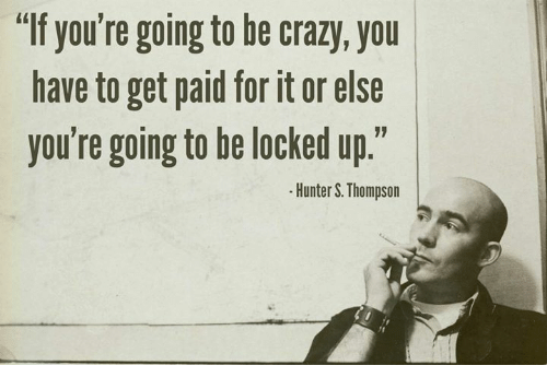 If You're Going to Be Crazy You Have to Get Paid for It or Else You're  Going to He Locked Up Hunter S Thompson | Crazy Meme on awwmemes.com