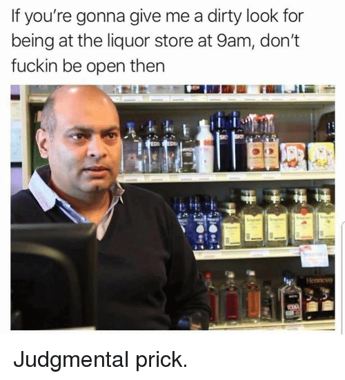 Memes, Dirty, and Liquor Store: If you're gonna give me a dirty look for  being at the liquor store at 9am, don't  fuckin be open then  Henness Judgmental prick.