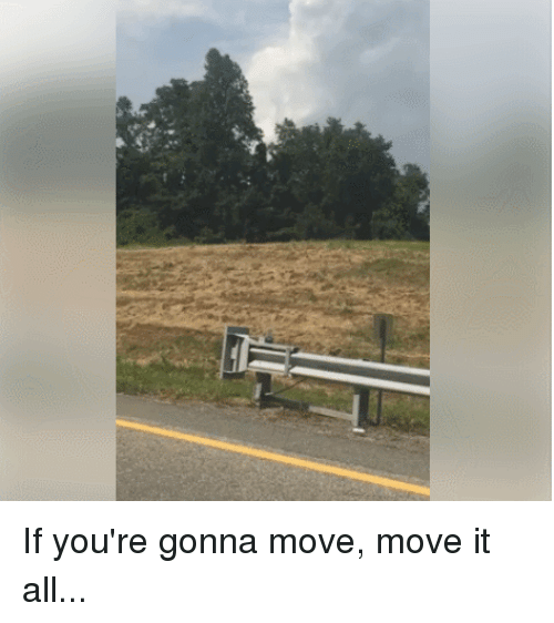 Funny, Move, and All: If you're gonna move, move it all...