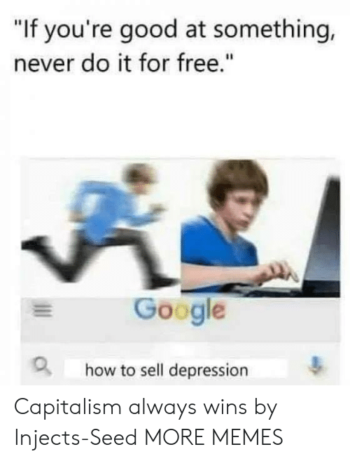"""Dank, Google, and Memes: """"If you're good at something,  never do it for free.""""  Google  how to sell depression Capitalism always wins by Injects-Seed MORE MEMES"""