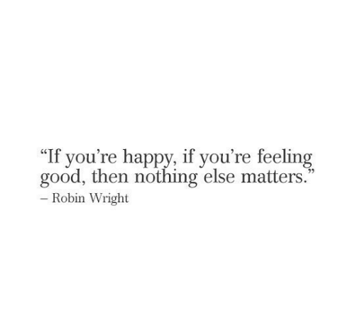 """Good, Happy, and Robin: """"If you're happy, if you're feeling  good, then nothing else matters.  - Robin Wright"""