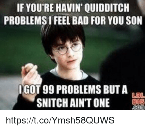 I Got 99 Problems But: IF YOU'RE HAVIN QUIDDITCH  PROBLEMS IFEEL BAD FOR YOU SON  I GOT 99 PROBLEMS BUT A  Laa  SNITCH AINT ONE https://t.co/Ymsh58QUWS