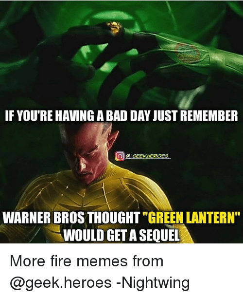 """Geeked: IF YOU'RE HAVING A BAD DAY JUST REMEMBER  @ GEEK.HEROES  WARNER BROS THOUGHT """"GREEN LANTERN""""  WOULD GET A SEQUEL More fire memes from @geek.heroes -Nightwing"""