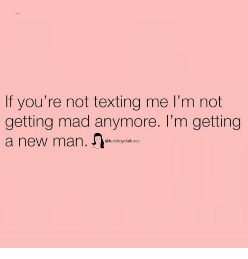 Texting, Girl Memes, and Mad: If you're not texting me I'm not  getting mad anymore. I'm getting  a new man.  @fuckboysfailures