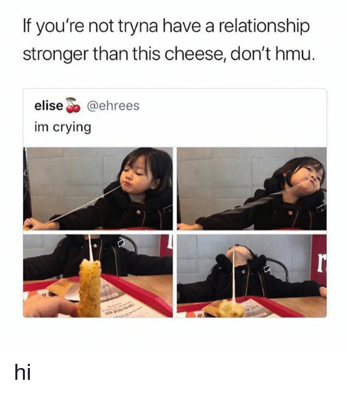 "Crying, Hmu, and Elise: If you're not tryna have a relationship  stronger than this cheese, don't hmu.  elise"" @ehrees  im crying hi"