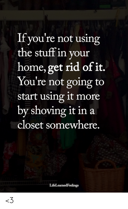 Memes, Home, and Stuff: If you're not using  the stuff in your  home, get rid of it.  You're not going to  start using it more  by shoving it in a  closet somewhere.  LifeLearnedFeelings <3