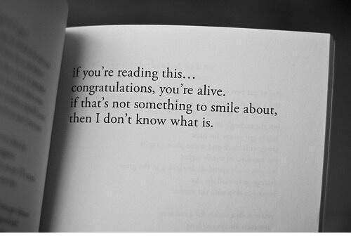Alive, Congratulations, and Smile: if you're reading this..  congratulations, you're alive.  if that's not something to smile about,  then I don't know what is.
