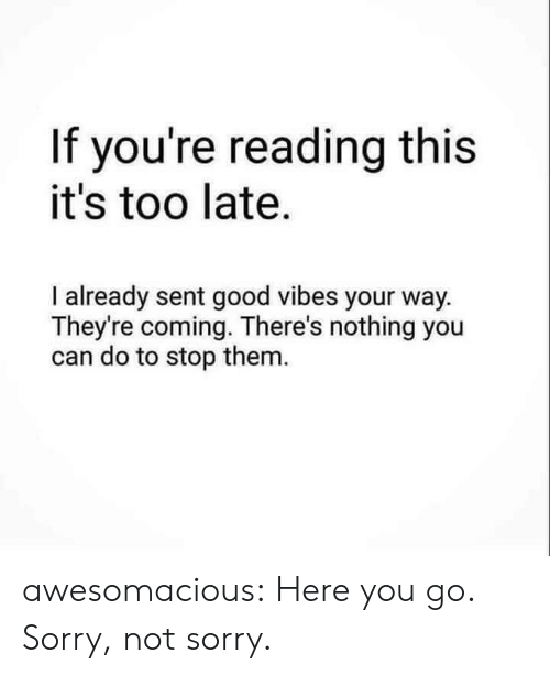 Good Vibes: If you're reading this  it's too late.  I already sent good vibes your way.  They're coming. There's nothing you  can do to stop them. awesomacious:  Here you go. Sorry, not sorry.