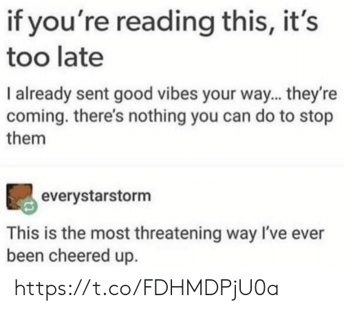 Good Vibes: if you're reading this, it's  too late  I already sent good vibes your way... they're  coming. there's nothing you can do to stop  them  everystarstorm  This is the most threatening way I've ever  been cheered up https://t.co/FDHMDPjU0a