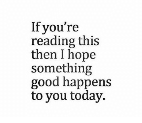 Good, Today, and Hope: If you're  reading this  then I hope  something  good happens  to you today.