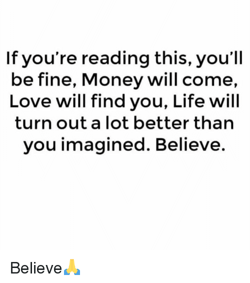 Life, Love, and Money: If you're reading this, you'll  be fine, Money will come,  Love will find you, Life will  turn out a lot better than  you imagined. Believe. Believe🙏