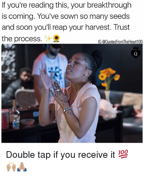 Procession: If you're reading this, your breakthrough  is coming. You've sown so many seeds  and soon you'll reap your harvest. Trust  the process.  IG @QuotesFromTheHeart100 Double tap if you receive it 💯🙌🏽🙏🏽