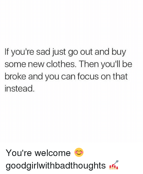 Being Broke, Clothes, and Memes: If you're sad just go out and buy  some new clothes. Then youll be  broke and you can focus on that  instead You're welcome 😊 goodgirlwithbadthoughts 💅🏼