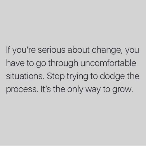 Dodge: If you're serious about change, you  have to go through uncomfortable  situations. Stop trying to dodge the  process. It's the only way to grow.