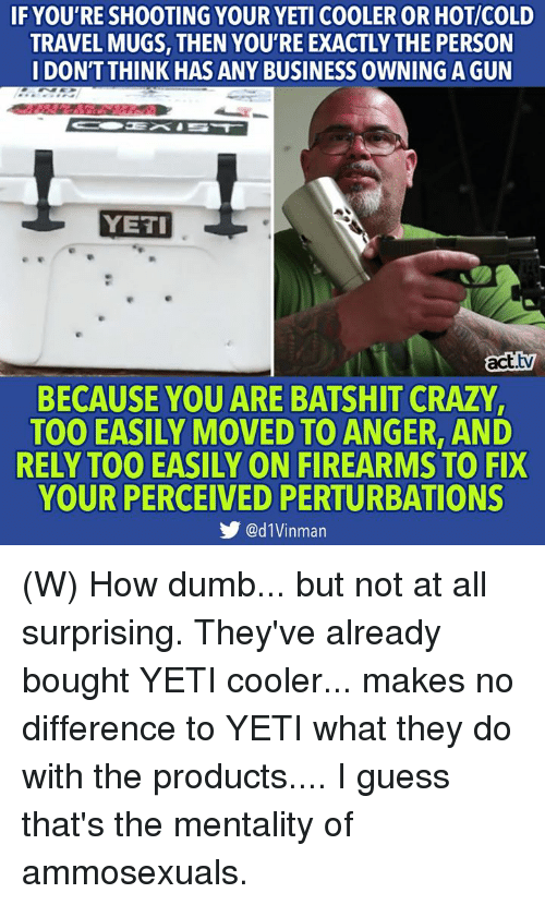 mugs: IF YOU'RE SHOOTING YOUR YETI COOLER OR HOT/COLD  TRAVEL MUGS, THEN YOU'RE EXACTLY THE PERSON  IDONTTHINK HAS ANY BUSINESS OWNING A GUN  YETI  act.tv  BECAUSE YOU ARE BATSHIT CRAZY,  TOO EASILY MOVED TO ANGER, AND  RELY TOO EASILY ON FIREARMS TO FIX  YOUR PERCEIVED PERTURBATIONS  步@d1Vinman (W) How dumb... but not at all surprising.  They've already bought YETI cooler... makes no difference to YETI what they do with the products.... I guess that's the mentality of ammosexuals.