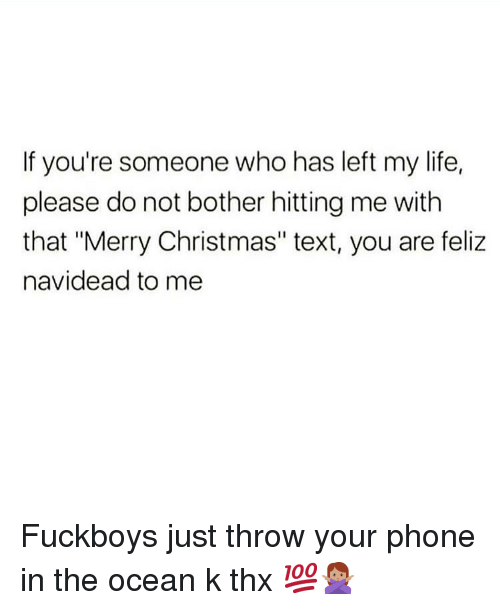 """Fuckboys: If you're someone who has left my life,  please do not bother hitting me with  that """"Merry Christmas"""" text, you are feliz  navidead to me Fuckboys just throw your phone in the ocean k thx 💯🙅🏽♀️"""