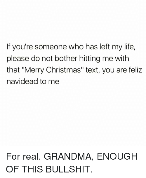 """Christmas, Grandma, and Life: If you're someone who has left my life,  please do not bother hitting me with  that """"Merry Christmas"""" text, you are feliz  navidead to me For real. GRANDMA, ENOUGH OF THIS BULLSHIT."""