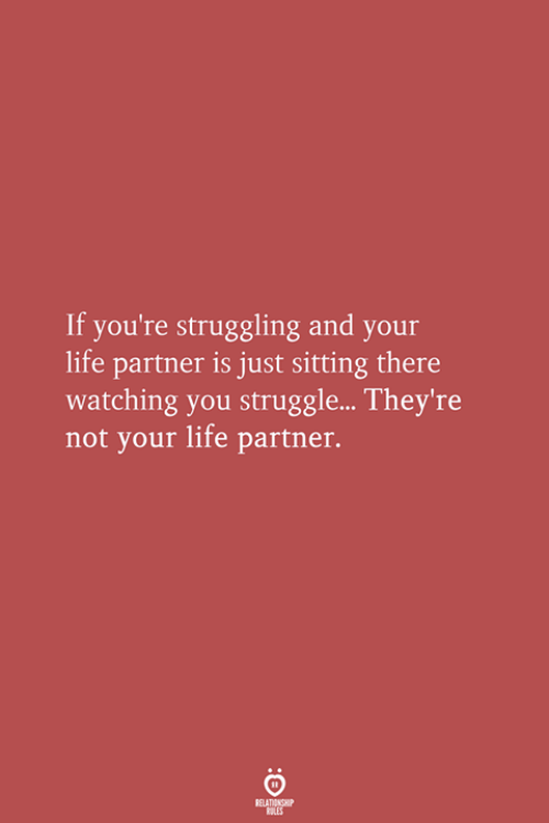 Life, Struggle, and You: If you're struggling and your  life partner is just sitting there  watching you struggle... They're  not your life partner.