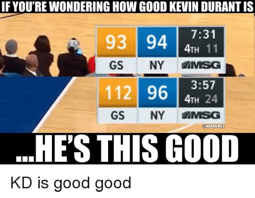 Kevin Durant, Nba, and Good: IF YOU'RE WONDERING HOW GOOD KEVIN DURANT IS  7:31  4TH 11  GS NY MSG  93 94  11 9624  GS NY AMSG  @NBAMEMES  HE'S THIS GOOD KD is good good