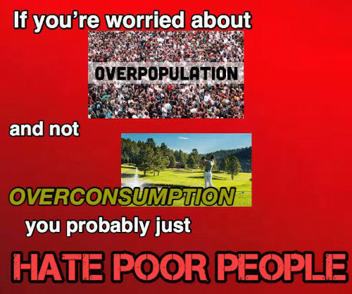 overpopulation: If you're worried about  OVERPOPULATION  and not  OVERCONSUMPTION  you probably just  HATE POOR PEOPLE