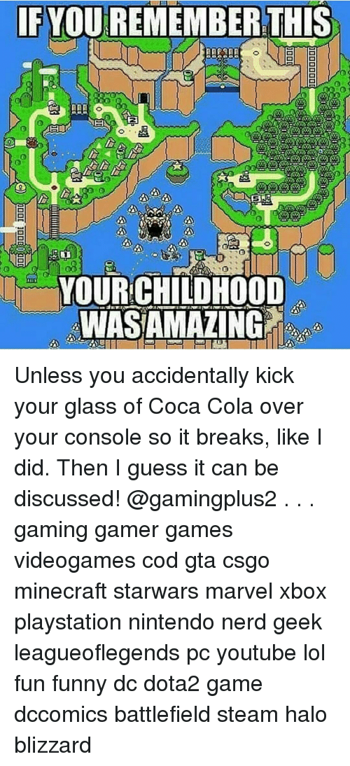 I Guessed It: IF YOUREMEMBERTHIS  YOUR CHILDHOOD  WIASAMAZING Unless you accidentally kick your glass of Coca Cola over your console so it breaks, like I did. Then I guess it can be discussed! @gamingplus2 . . . gaming gamer games videogames cod gta csgo minecraft starwars marvel xbox playstation nintendo nerd geek leagueoflegends pc youtube lol fun funny dc dota2 game dccomics battlefield steam halo blizzard