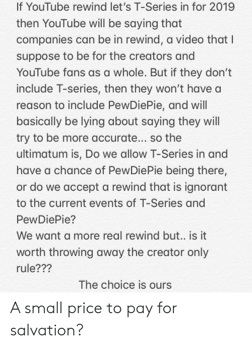 Ignorant, youtube.com, and Video: If YouTube rewind let's T-Series in for 2019  then YouTube will be saying that  companies can be in rewind, a video that I  suppose to be for the creators and  YouTube fans as a whole. But if they don't  include T-series, then they won't have a  reason to include PewDiePie, and will  basically be lying about saying they will  try to be more accurate... so the  ultimatum is, Do we allow T-Series in and  have a chance of PewDiePie being there,  or do we accept a rewind that is ignorant  to the current events of T-Series and  PewDiePie?  We want a more real rewind but.. is it  worth throwing away the creator only  rule???  The choice is ou A small price to pay for salvation?