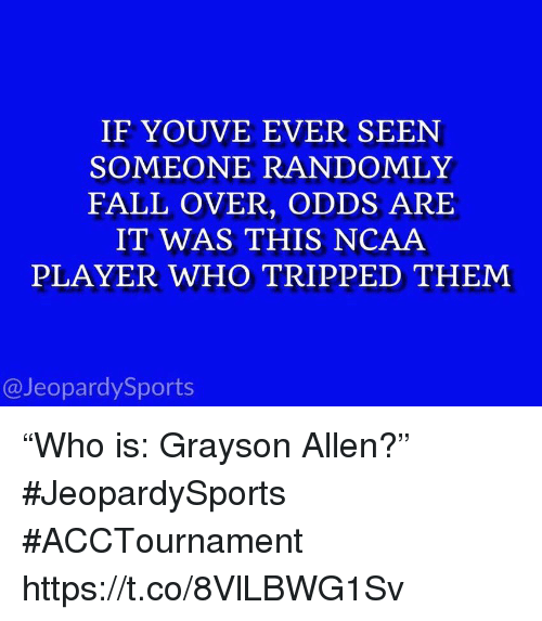 "Fall, Sports, and Grayson Allen: IF YOUVE EVER SEEN  SOMEONE RANDOMLY  FALL OVER, ODDS ARE  IT WAS THIS NCAA  PLAYER WHO TRIPPED THEM  @JeopardySports ""Who is: Grayson Allen?"" #JeopardySports #ACCTournament https://t.co/8VlLBWG1Sv"