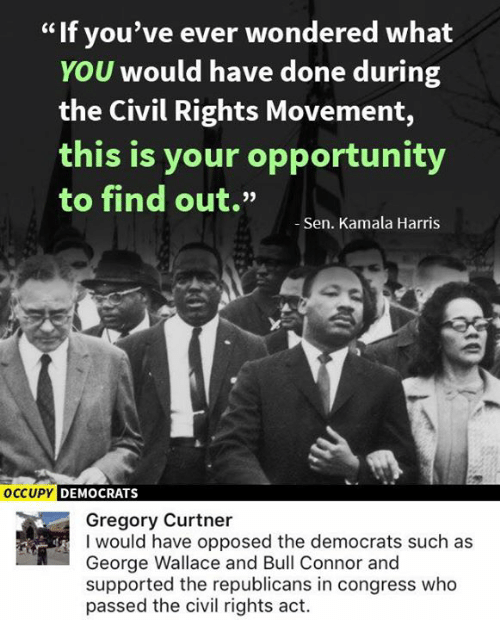 """kamala: If you've ever wondered what  YOU would have done during  the Civil Rights Movement,  this is your opportunity  to find out.""""  -Sen. Kamala Harris  OCCUPY DEMOCRATS  Gregory Curtner  I would have opposed the democrats such as  George Wallace and Bull Connor and  supported the republicans in congress who  passed the civil rights act."""