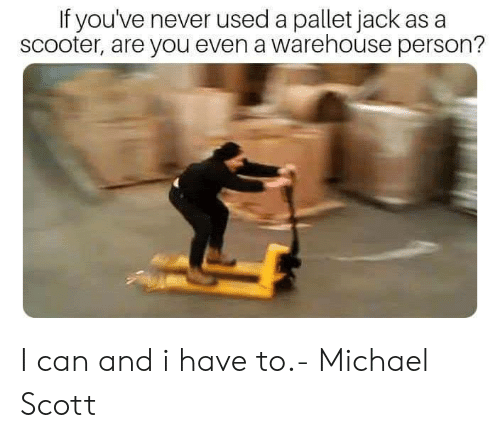 Warehouse: If you've never used a pallet jack as a  scooter, are you even a warehouse person? I can and i have to.- Michael Scott