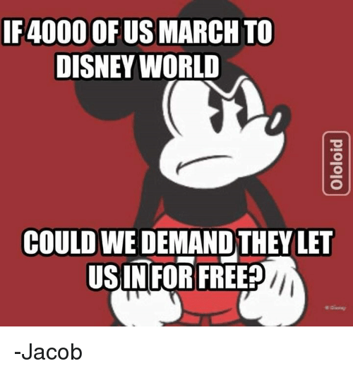 Disney, Disney World, and Memes: IF4000 OF US MARCH TO  DISNEY WORLD  COULD WE DEMAND THEY LET  USIN FOR FREE -Jacob