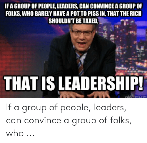 Funny Leadership Meme: IFA GROUP OF PEOPLE, LEADERS, CAN CONVINCE A GROUP OF  FOLKS, WHO BARELY HAVE A POT TO PISS IN, THAT THE RICH  SHOULDNT BE TAXED  THAT IS LEADERSHIP  quickmeme.com If a group of people, leaders, can convince a group of folks, who ...