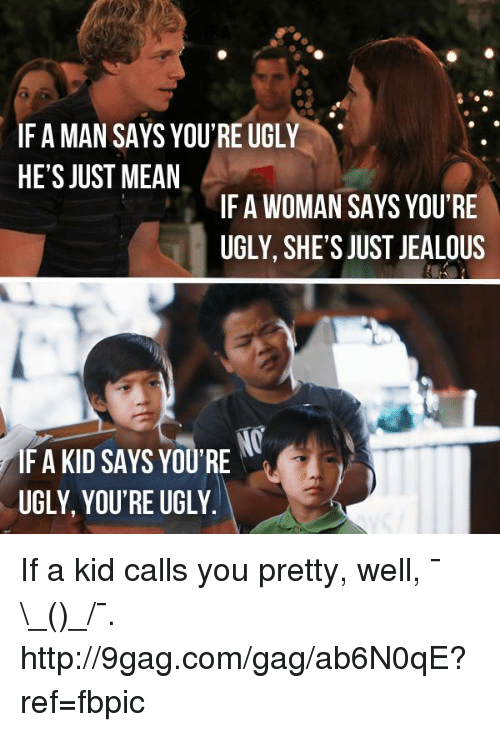 Just Jealous: IFA MAN SAYS YOU'RE UGLY  HE'S JUST MEAN  IF A WOMAN SAYS YOU'RE  UGLY, SHE'S JUST JEALOUS  IF A KID SAYS YOU'RE  UGLY, YOU'RE UGLY. If a kid calls you pretty, well, ¯\_(ツ)_/¯. http://9gag.com/gag/ab6N0qE?ref=fbpic