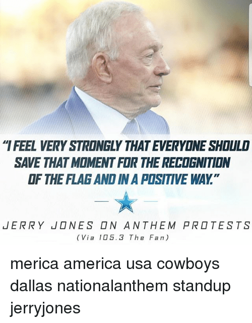 """America, Dallas Cowboys, and Memes: IFEEL VERY STRONGLY THAT EVERYONE SHOULD  SAVE THAT MOMENT FOR THE RECOGNITION  OF THE FLAG AND IN A POSITIVE WAY.""""  JERRY  NES □N ANTHEM PR□TESTS  (Via 105.3 The Fan) merica america usa cowboys dallas nationalanthem standup jerryjones"""