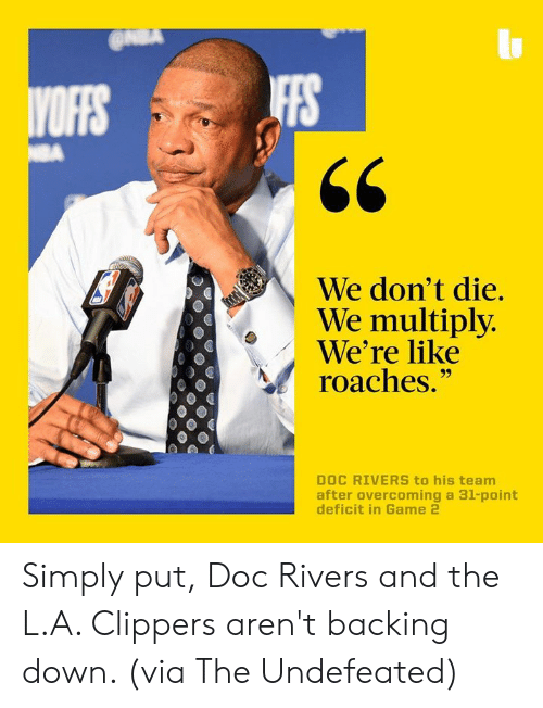"Dont Die: IFFS  We don't die.  We multiply  We're like  roaches.""  DOC RIVERS to his team  after overcoming a 31-point Simply put, Doc Rivers and the L.A. Clippers aren't backing down. (via The Undefeated)"