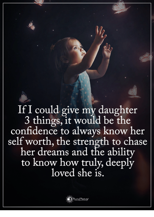 Chasee: IfI could give my daughter  3 things, it would be the  confidence to always know her  self worth, the strength to chase  her dreams and the abilitv  to know how truly, deeply  loved she is.